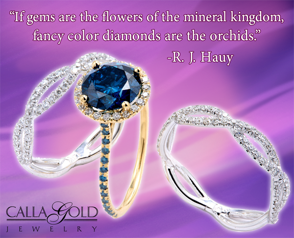 """If gems are the flowers of the mineral kingdom, fancy color diamonds are the orchids."" ~ R. J. Hauy"