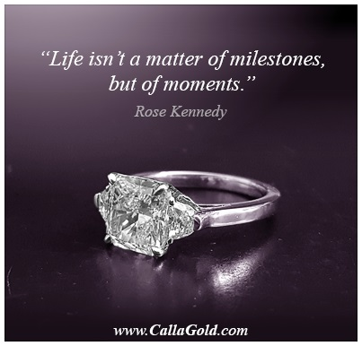 Gems of Wisdom, Rose Kennedy with a diamond ring: Life isn't a matter of milestones but of moments.