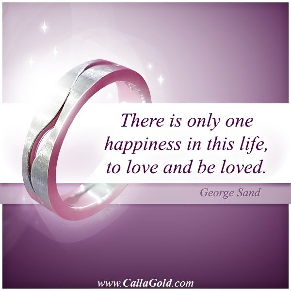 Gems of Wisdom George Sand: There is only one happiness in this life, to love and be loved.